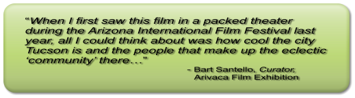 """When I first saw this film in a packed theater during the Arizona International Film Festival last year, all I could think about was how cool the city Tucson is and the people that make up the eclectic 'community' there…""                                                     - Bart Santello, Curator,                                                             Arivaca Film Exhibition"